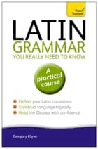 Latin Grammar You Really Need to Know: Teach Yourself ebook by Gregory Klyve