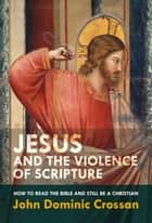 Jesus and the Violence of Scripture ebook by John Dominic Crossan