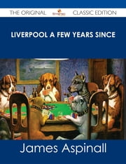 Liverpool a few years since - The Original Classic Edition ebook by James Aspinall