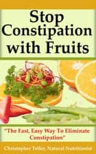 Stop Constipation With Fruits: The Fast, Easy Way To Eliminate Constipation ebook by Christopher Teller