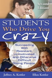 Students Who Drive You Crazy - Succeeding With Resistant, Unmotivated, and Otherwise Difficult Young People ebook by Dr. Jeffrey A. Kottler,Ellen Kottler