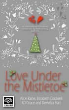 Love Under the Mistletoe ebook by K D Grace, Alice Raine, Demelza Hart,...