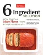 6 Ingredient Solution - How to Coax More Flavor from Fewer Ingredients ebook by