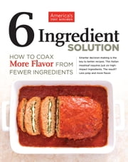 6 Ingredient Solution - How to Coax More Flavor from Fewer Ingredients ebook by America's Test Kitchen