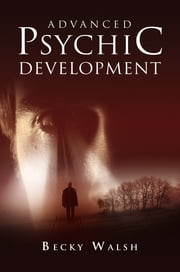 Advanced Psychic Development ebook by Becky Walsh