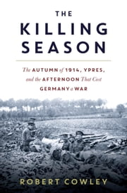 The Killing Season - The Autumn of 1914, Ypres, and the Afternoon That Cost Germany a War ebook by Robert Cowley