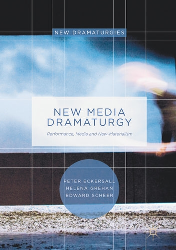 New Media Dramaturgy - Performance, Media and New-Materialism ebook by Peter Eckersall,Helena Grehan,Edward Scheer