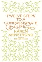 Twelve Steps to a Compassionate Life ebook by Karen Armstrong