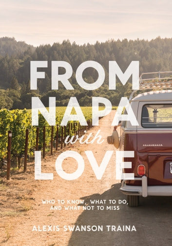 From Napa with Love - Who to Know, Where to Go, and What Not to Miss ebook by Alexis Swanson Traina