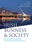 Irish Business and Society - Governing, Participating and Transforming in the 21st Century eBook by John Hogan, Brendan K. O'Rourke, Paul F. Donnelly