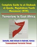 Complete Guide to al-Shabaab, al-Qaeda, Mujahideen Youth Movement (MYM), Terrorism in East Africa, Somalia, Mall Attack in Nairobi, Kenya, Transnational Terrorist Threat ebook by Progressive Management