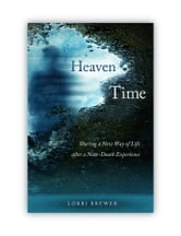 Heaven Time - Discovering a New Way of Life After a Near-Death Experience ebook by Lorri Brewer