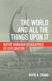 The World and All the Things upon It - Native Hawaiian Geographies of Exploration ebook by David A. Chang