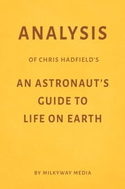 Analysis of Chris Hadfield's An Astronaut's Guide to Life on Earth by Milkyway Media ebook by Milkyway Media