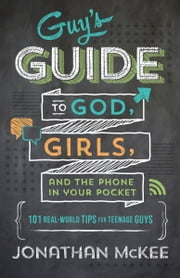 The Guy's Guide to God, Girls, and the Phone in Your Pocket - 101 Real-World Tips for Teenaged Guys ebook by Jonathan McKee
