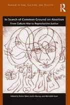 In Search of Common Ground on Abortion - From Culture War to Reproductive Justice ebook by Robin West, Justin Murray, Meredith Esser