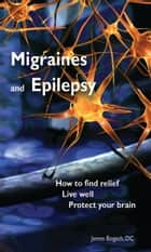 Migraines and Epilepsy: How to Find Relief, Live Well and Protect Your Brain ebook by James Bogash, DC
