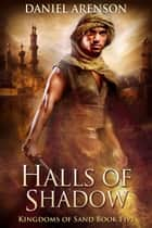 Halls of Shadow - Kingdoms of Sand Book 5 ebook by Daniel Arenson