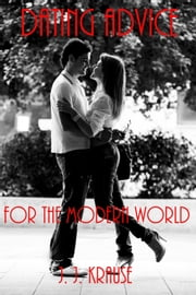 Dating Advice for the Modern World ebook by J. J. Krause