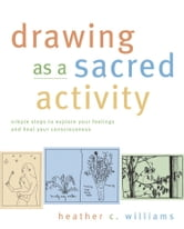 Drawing as a Sacred Activity - Simple Steps to Explore Your Feelings and Heal Your Consciousness ebook by Heather Williams