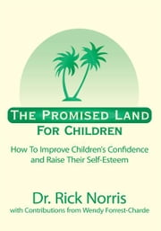 The Promised Land For Children - How To Improve Children's Confidence and Raise Their Self-Esteem ebook by Dr. Rick Norris
