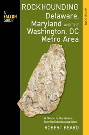 Rockhounding Delaware, Maryland, and the Washington, DC Metro Area - A Guide to the Areas' Best Rockhounding Sites ebook by Robert Beard
