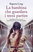 La bambina che guardava i treni partire ebook by Ruperto Long