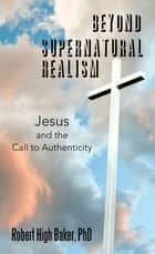 Beyond Supernatural Realism - Jesus and the Call to Authenticity ebook by Robert High Baker PhD
