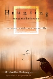 Haunting Experiences - Encounters with the Otherworldly ebook by Michelle Belanger