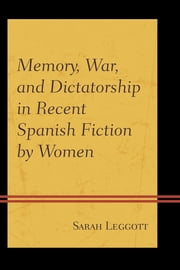 Memory, War, and Dictatorship in Recent Spanish Fiction by Women ebook by Sarah Leggott
