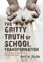 The Gritty Truth of School Transformation: Eight Phases of Growth to Instructional Rigor ebook by Amy M. Last Name Dujon