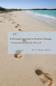A Personal Journey to Positive Change - Contentment and the Wizard ebook by W. T. Watts Ph.D