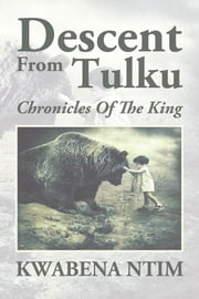 Descent From Tulku - Chronicles Of The King ebook by KWABENA NTIM