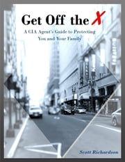 Get Off the X: A Cia Agent's Guide to Protecting You and Your Family ebook by Scott Richardson