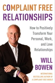 Complaint Free Relationships - How to Positively Transform Your Personal, Work, and Love Relationships ebook by Will Bowen