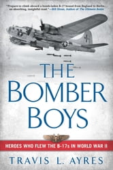 The Bomber Boys - Heroes Who Flew the B-17s in World War II ebook by Travis L. Ayres