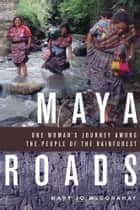 Maya Roads - One Woman's Journey Among the People of the Rainforest ebook by Mary Jo McConahay
