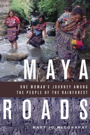 Maya Roads: One Woman's Journey Among the People of the Rainforest - One Woman's Journey Among the People of the Rainforest ebook by Mary Jo McConahay