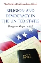 Religion and Democracy in the United States - Danger or Opportunity? ebook by Alan Wolfe, Ira Katznelson