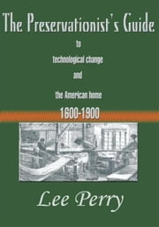 The Preservationist's Guide to Technological Change and the American Home 1600-1900 ebook by Lee Perry