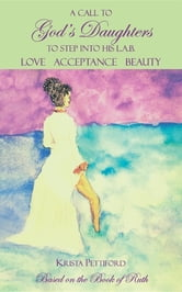 A Call to God's Daughters to Step into His L.A.B. Love Acceptance Beauty - Based on the Book of Ruth ebook by Krista Pettiford