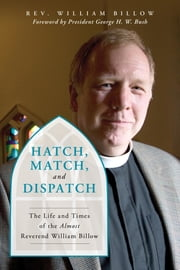 Hatch, Match, and Dispatch - The Life and Times of The Almost Reverend William Billow ebook by William Billow, President George H. W. Bush