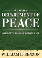 We Need a Department of Peace: Everybody's Business, Nobody's Job ebook by William L. Benzon