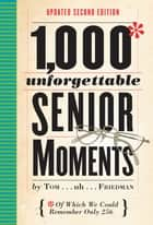 1,000 Unforgettable Senior Moments - Of Which We Could Remember Only 254 ebook by Tom Friedman