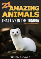 21 Amazing Animals That Live In The Tundra - Weird & Wonderful Animals, #5 ebook by Selena Dale