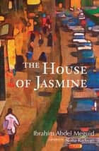 The House of Jasmine ebook by Ibrahim Abdel Meguid, Noha Radwan