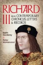 Richard III - From Contemporary Chronicles, Letters and Records ebook by Keith Dockray, P. W. Hammond
