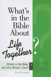 What's in the Bible About Life Together? - What's in the Bible and Why Should I Care? ebook by Paul E. Stroble,Abingdon Press