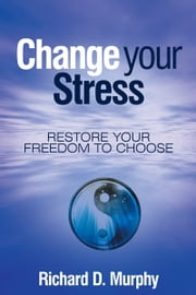 Change your Stress - Restore your Freedom to Choose ebook by Richard D. Murphy