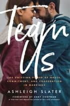 Team Us - The Unifying Power of Grace, Commitment, and Cooperation in Marriage ebook by Ashleigh Slater, Gary Chapman
